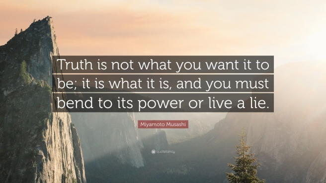 285435-Miyamoto-Musashi-Quote-Truth-is-not-what-you-want-it-to-be-it-is